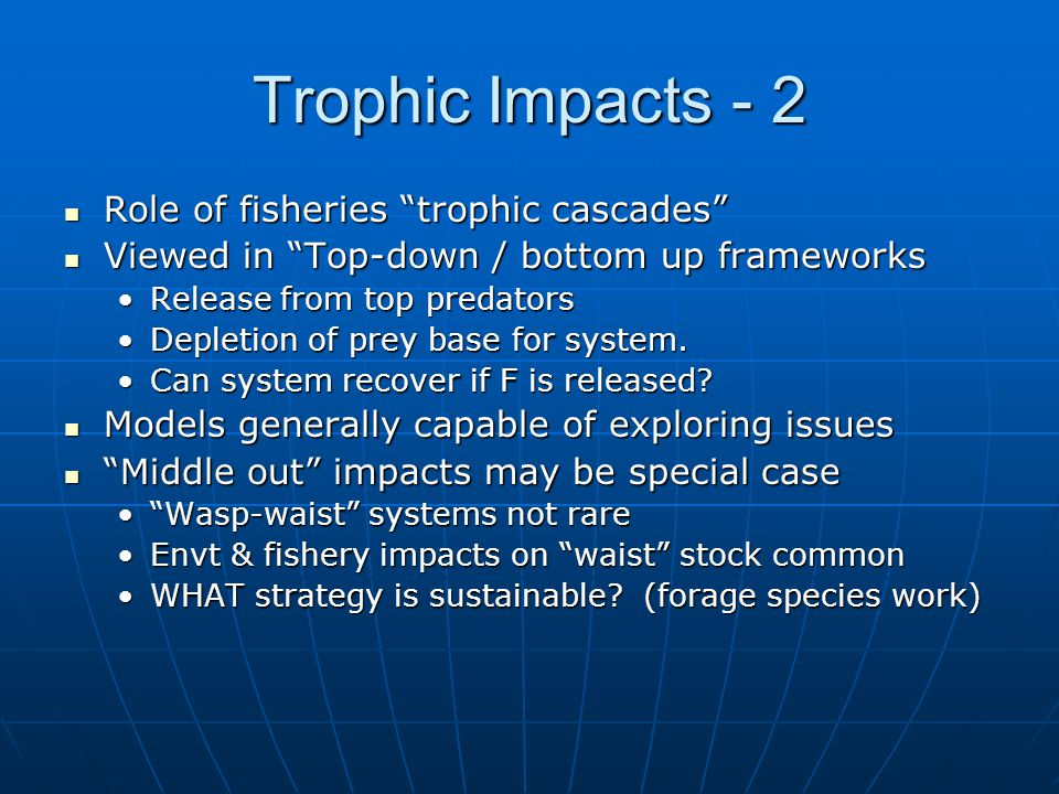 Trophic Impacts - 2 Role of fisheries trophic cascades Role of fisheries trophic cascades Viewed in Top-down / bottom up frameworks Viewed in Top-down / bottom up frameworks Release from top predatorsRelease from top predators Depletion of prey base for system.Depletion of prey base for system.
