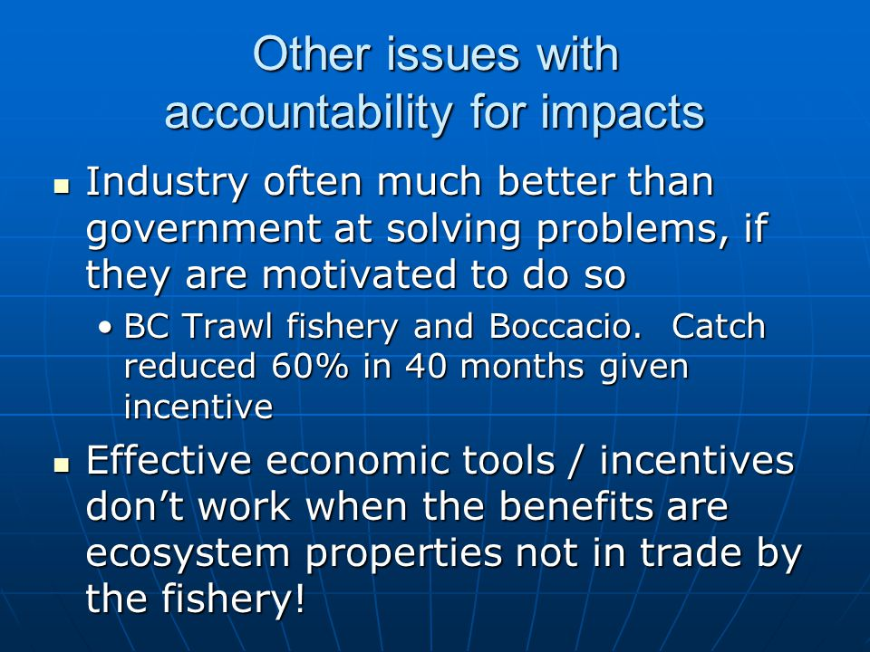 Other issues with accountability for impacts Industry often much better than government at solving problems, if they are motivated to do so Industry often much better than government at solving problems, if they are motivated to do so BC Trawl fishery and Boccacio.