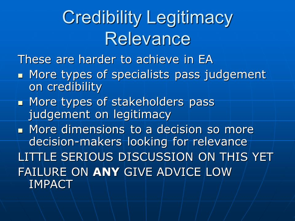 Credibility Legitimacy Relevance These are harder to achieve in EA More types of specialists pass judgement on credibility More types of specialists pass judgement on credibility More types of stakeholders pass judgement on legitimacy More types of stakeholders pass judgement on legitimacy More dimensions to a decision so more decision-makers looking for relevance More dimensions to a decision so more decision-makers looking for relevance LITTLE SERIOUS DISCUSSION ON THIS YET FAILURE ON ANY GIVE ADVICE LOW IMPACT