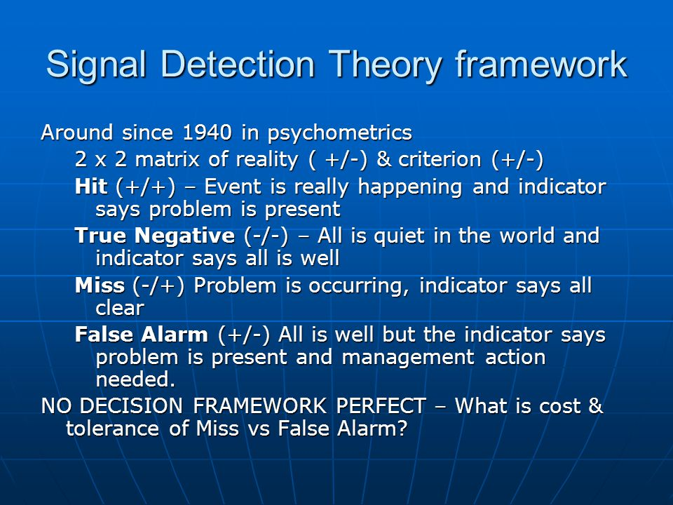 Signal Detection Theory framework Around since 1940 in psychometrics 2 x 2 matrix of reality ( +/-) & criterion (+/-) Hit (+/+) – Event is really happening and indicator says problem is present True Negative (-/-) – All is quiet in the world and indicator says all is well Miss (-/+) Problem is occurring, indicator says all clear False Alarm (+/-) All is well but the indicator says problem is present and management action needed.