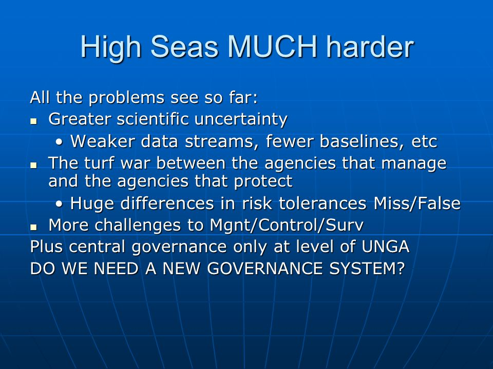 High Seas MUCH harder All the problems see so far: Greater scientific uncertainty Greater scientific uncertainty Weaker data streams, fewer baselines, etcWeaker data streams, fewer baselines, etc The turf war between the agencies that manage and the agencies that protect The turf war between the agencies that manage and the agencies that protect Huge differences in risk tolerances Miss/FalseHuge differences in risk tolerances Miss/False More challenges to Mgnt/Control/Surv More challenges to Mgnt/Control/Surv Plus central governance only at level of UNGA DO WE NEED A NEW GOVERNANCE SYSTEM?