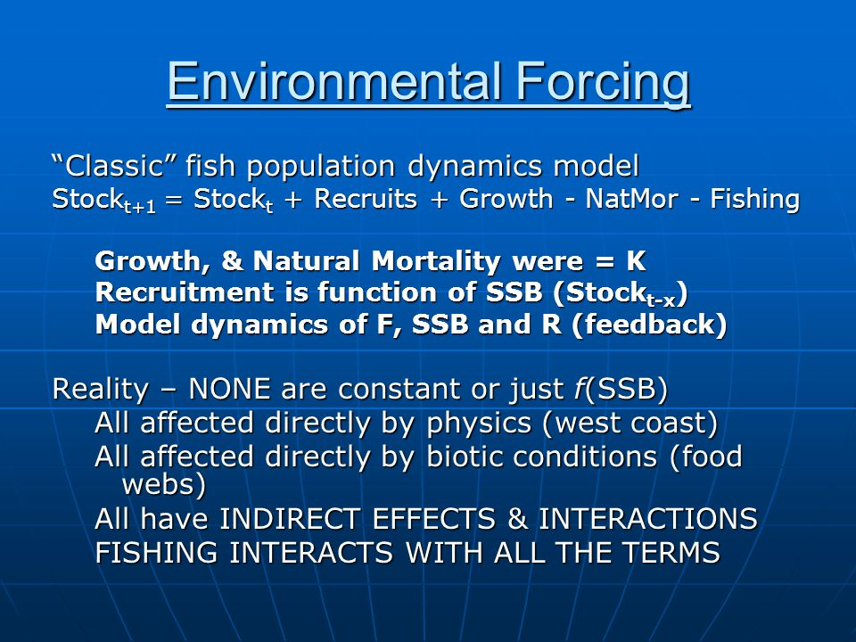 Environmental Forcing Classic fish population dynamics model Stock t+1 = Stock t + Recruits + Growth - NatMor - Fishing Growth, & Natural Mortality were = K Recruitment is function of SSB (Stock t-x ) Model dynamics of F, SSB and R (feedback) Reality – NONE are constant or just f(SSB) All affected directly by physics (west coast) All affected directly by biotic conditions (food webs) All have INDIRECT EFFECTS & INTERACTIONS FISHING INTERACTS WITH ALL THE TERMS