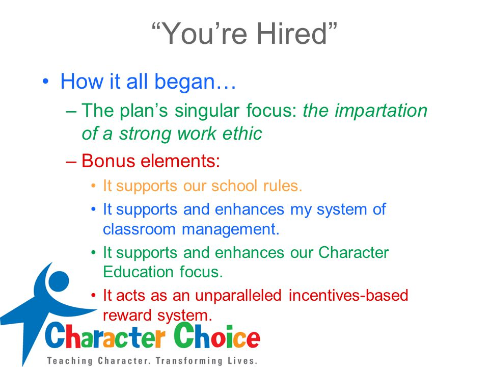 You're Hired How it all began… –The plan's singular focus: the impartation of a strong work ethic –Bonus elements: It supports our school rules.