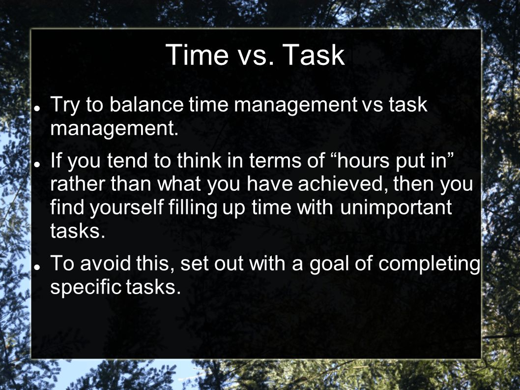 Time vs. Task Try to balance time management vs task management.
