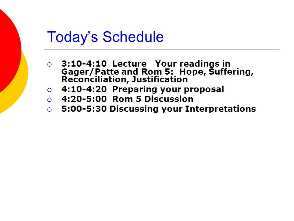 Today's Schedule  3:10-4:10 Lecture Your readings in Gager/Patte and Rom 5: Hope, Suffering, Reconciliation, Justification  4:10-4:20 Preparing your proposal  4:20-5:00 Rom 5 Discussion  5:00-5:30 Discussing your Interpretations