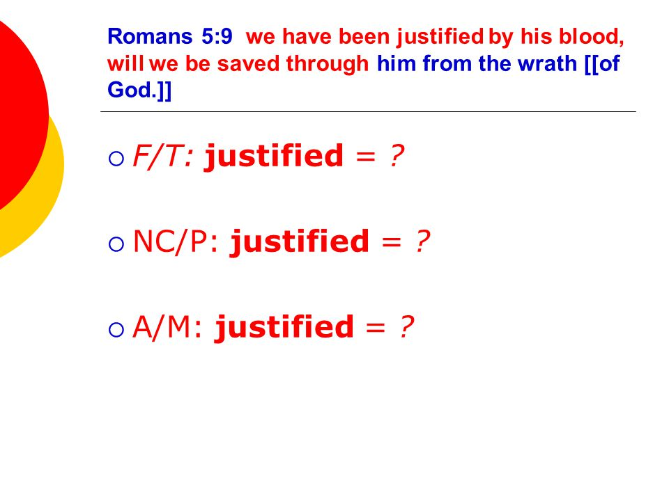 Romans 5:9 we have been justified by his blood, will we be saved through him from the wrath [[of God.]]  F/T: justified = .