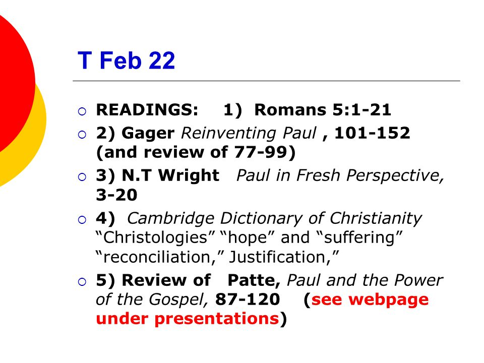 T Feb 22  READINGS: 1) Romans 5:1-21  2) Gager Reinventing Paul, 101-152 (and review of 77-99)  3) N.T Wright Paul in Fresh Perspective, 3-20  4) Cambridge Dictionary of Christianity Christologies hope and suffering reconciliation, Justification,  5) Review of Patte, Paul and the Power of the Gospel, 87-120 (see webpage under presentations)