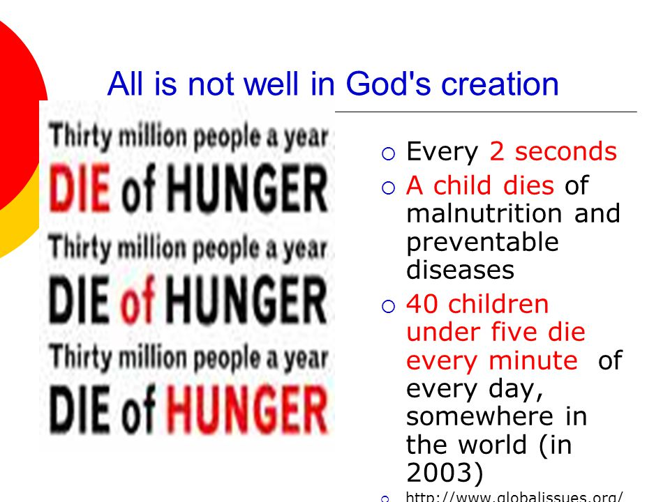 All is not well in God s creation  Every 2 seconds  A child dies of malnutrition and preventable diseases  40 children under five die every minute of every day, somewhere in the world (in 2003)  http://www.globalissues.org/ TradeRelated/Poverty.asp