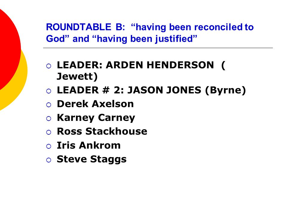ROUNDTABLE B: having been reconciled to God and having been justified  LEADER: ARDEN HENDERSON ( Jewett)  LEADER # 2: JASON JONES (Byrne)  Derek Axelson  Karney Carney  Ross Stackhouse  Iris Ankrom  Steve Staggs