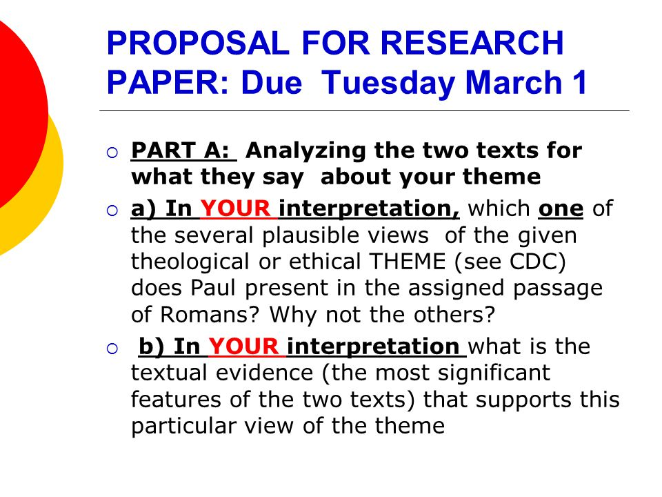 PROPOSAL FOR RESEARCH PAPER: Due Tuesday March 1  PART A: Analyzing the two texts for what they say about your theme  a) In YOUR interpretation, which one of the several plausible views of the given theological or ethical THEME (see CDC) does Paul present in the assigned passage of Romans.