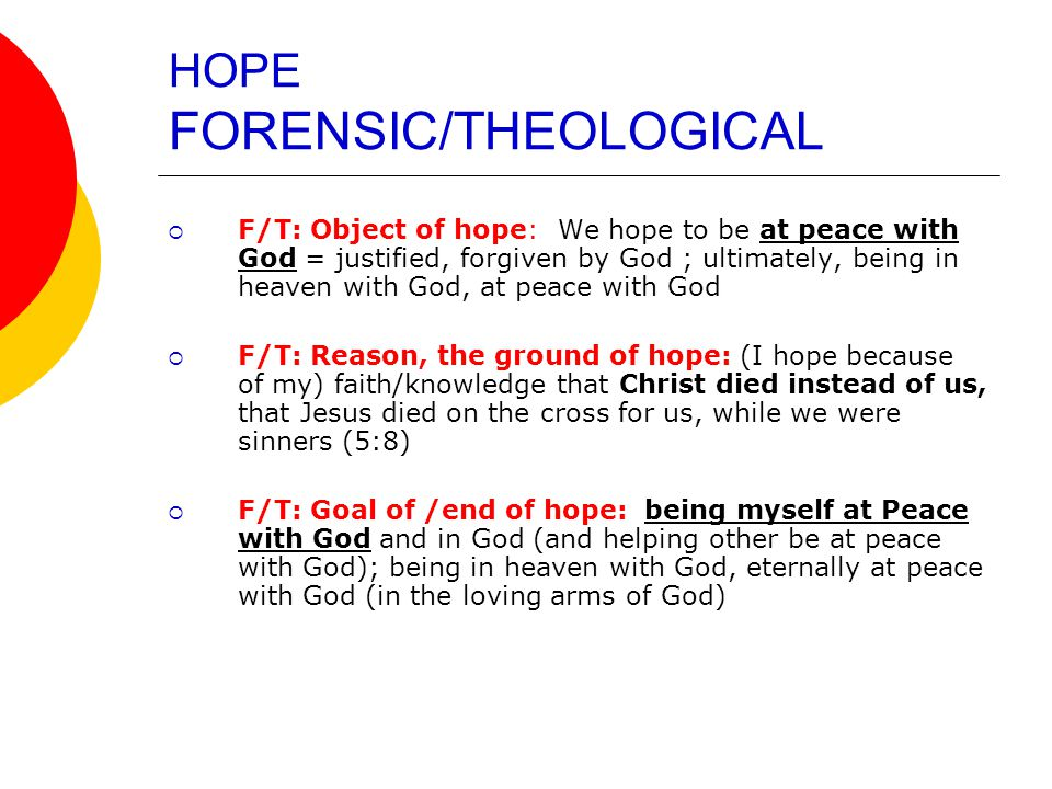 HOPE NEW COVENANT/PASTORAL  NC/P: Object of hope: We hope for, and can boast in a) the glory of God (5:2), b) our sufferings (basis for our hope and situations in which God's love is poured in our heart) (5:3); c) the reconciliation we have received in God through our Lord Jesus Christ, through whom we have now received reconciliation (5:11)  NC/P: Reason, the ground of hope: (we hope because of our) faith/trust that God and Christ are faithful to their covenant with us  NC/P: Goal of /end of hope: Boasting in God… and in this way (carrying our part of the covenant, our vocation, by) bringing people to glorify God; boasting that ALL of us who, through the one man, Jesus Christ, receive the abundance of grace and of the free gift of justice exercise dominion (reign, rule) in life (5:17), have together as a all-inclusive community a life that manifest the (interhuman) justice (a just life; a justified life, 5:18) that God wants for us all.