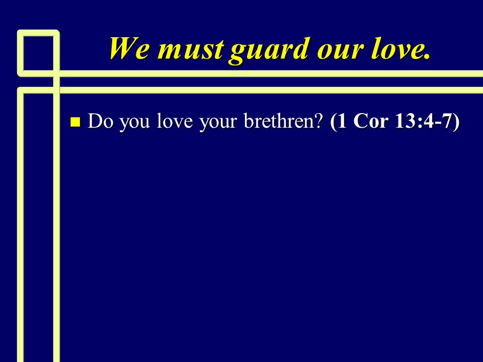We must guard our love. n Do you love your brethren? (1 Cor 13:4-7)