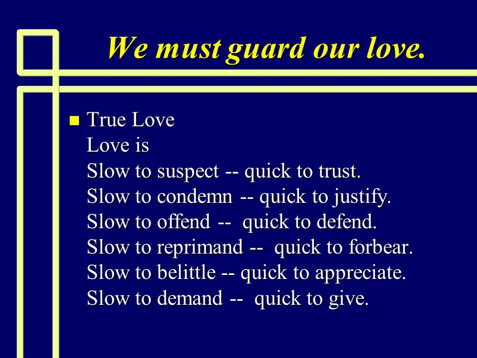 We must guard our love. n True Love Love is Slow to suspect -- quick to trust. Slow to condemn -- quick to justify. Slow to offend -- quick to defend.