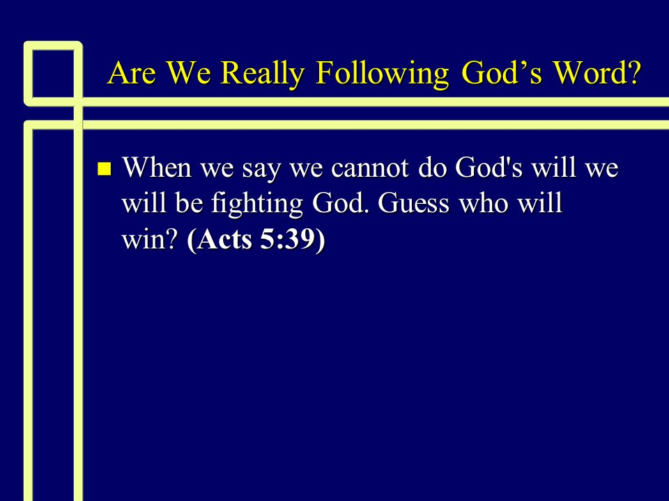 Are We Really Following God's Word? n When we say we cannot do God's will we will be fighting God. Guess who will win? (Acts 5:39)