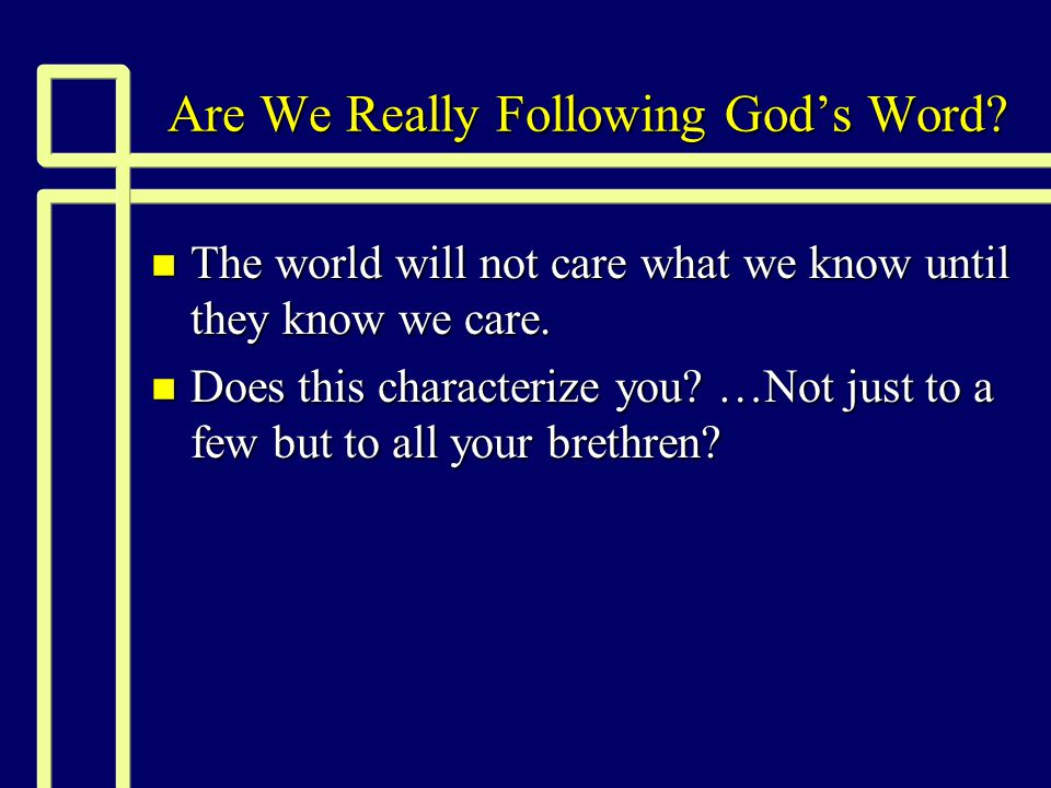 Are We Really Following God's Word? n The world will not care what we know until they know we care. n Does this characterize you? …Not just to a few b