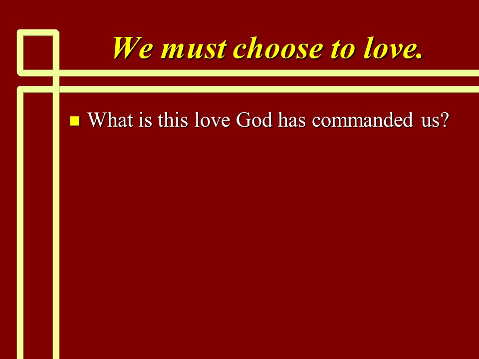 We must choose to love. n What is this love God has commanded us?