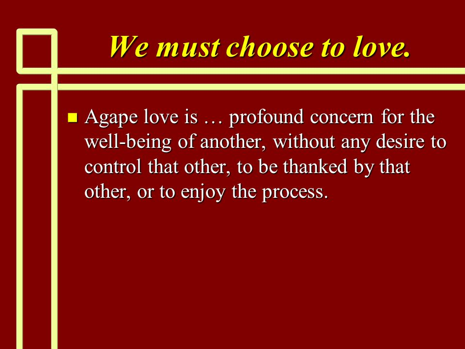 We must choose to love. n Agape love is … profound concern for the well-being of another, without any desire to control that other, to be thanked by t