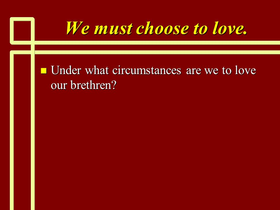 We must choose to love. n Under what circumstances are we to love our brethren?