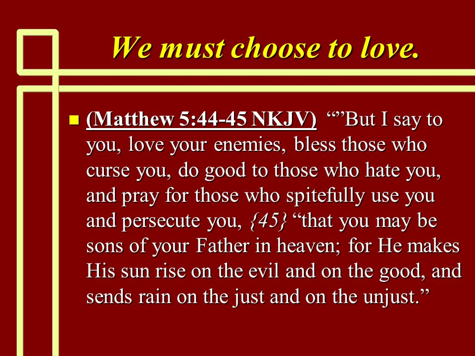 "We must choose to love. n (Matthew 5:44-45 NKJV) """"But I say to you, love your enemies, bless those who curse you, do good to those who hate you, and"