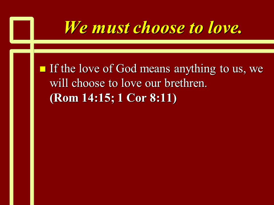 We must choose to love. n If the love of God means anything to us, we will choose to love our brethren. (Rom 14:15; 1 Cor 8:11)