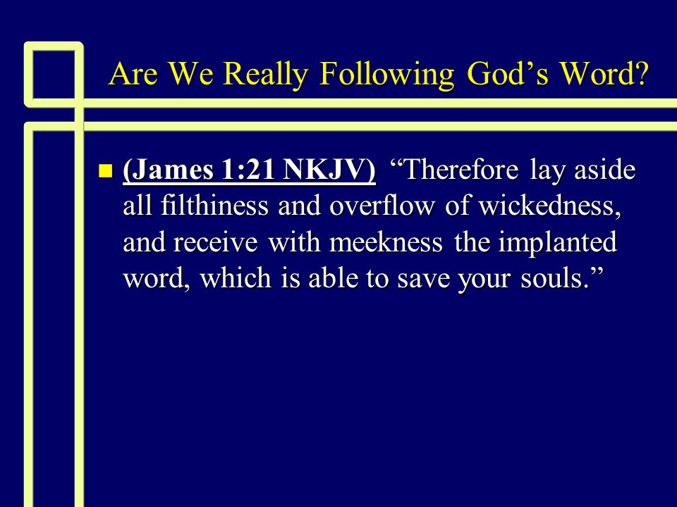 "Are We Really Following God's Word? n (James 1:21 NKJV) ""Therefore lay aside all filthiness and overflow of wickedness, and receive with meekness the"