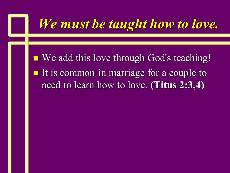 We must be taught how to love. n We add this love through God's teaching! n It is common in marriage for a couple to need to learn how to love. (Titus
