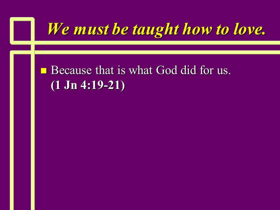 We must be taught how to love. n Because that is what God did for us. (1 Jn 4:19-21)
