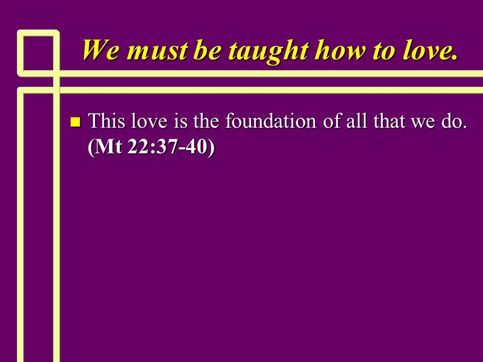 We must be taught how to love. n This love is the foundation of all that we do. (Mt 22:37-40)
