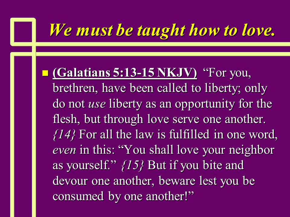 "We must be taught how to love. n (Galatians 5:13-15 NKJV) ""For you, brethren, have been called to liberty; only do not use liberty as an opportunity f"