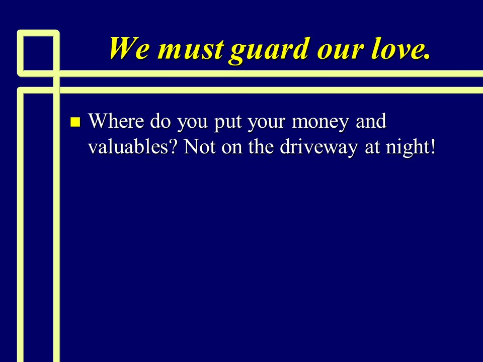 We must guard our love. n Where do you put your money and valuables? Not on the driveway at night!