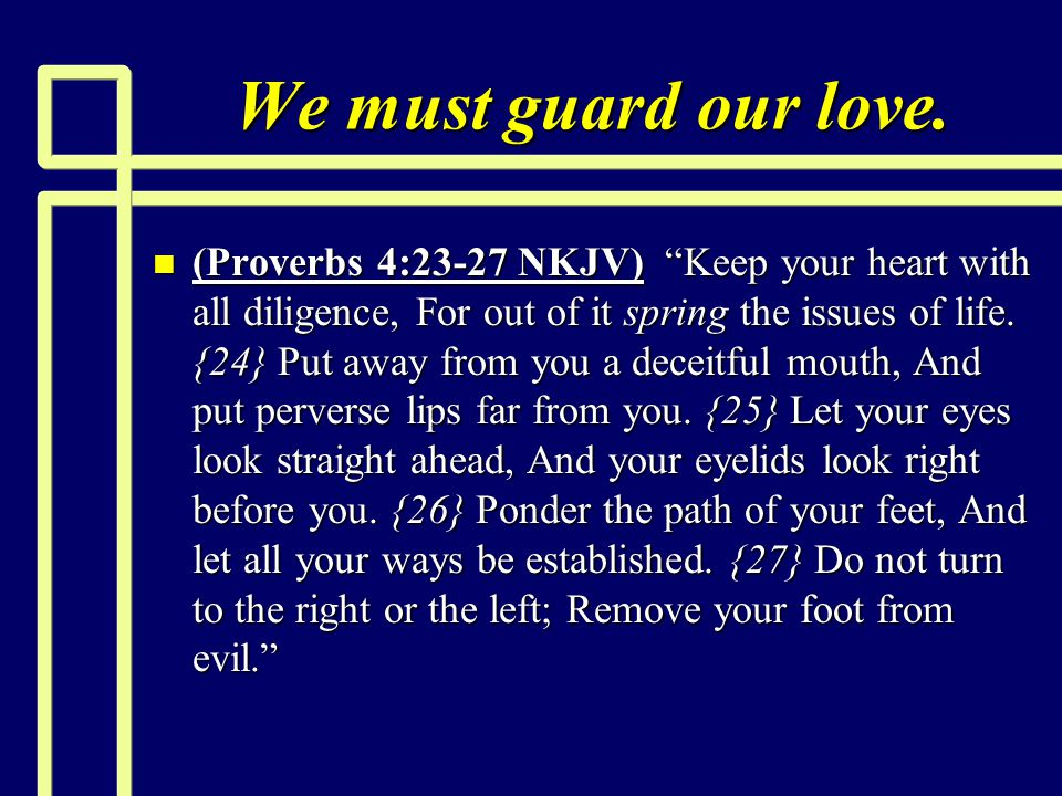 "We must guard our love. n (Proverbs 4:23-27 NKJV) ""Keep your heart with all diligence, For out of it spring the issues of life. {24} Put away from you"