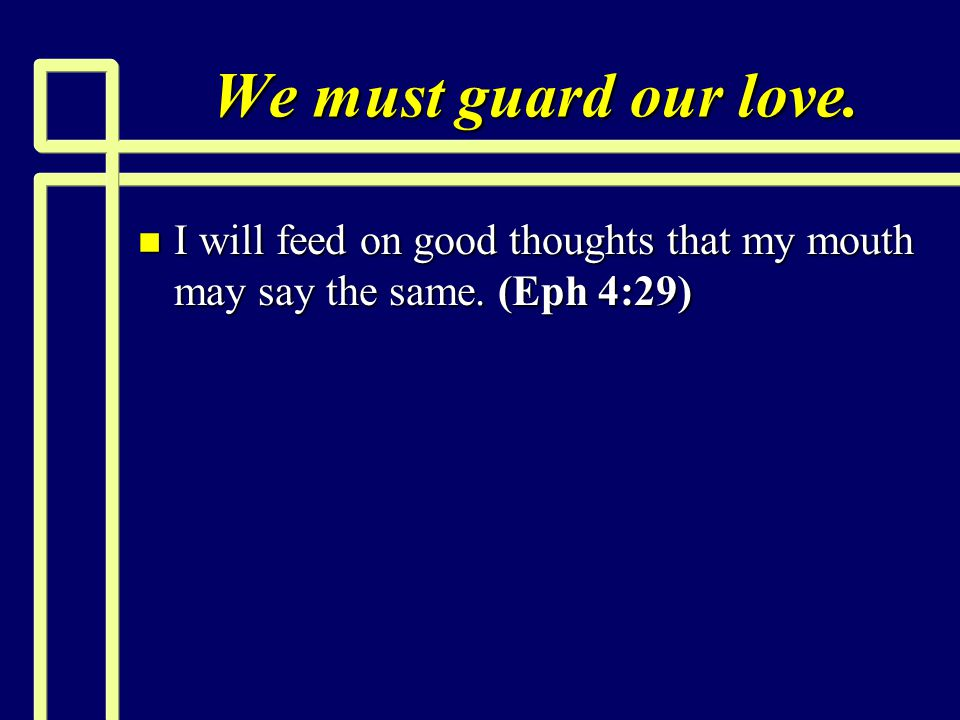We must guard our love. n I will feed on good thoughts that my mouth may say the same. (Eph 4:29)