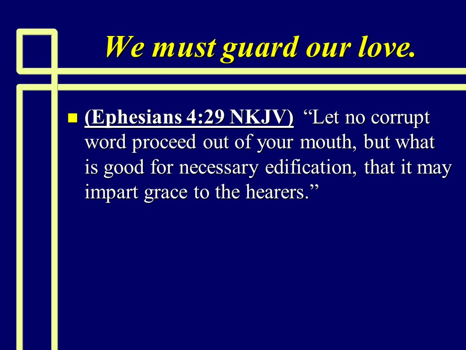 "We must guard our love. n (Ephesians 4:29 NKJV) ""Let no corrupt word proceed out of your mouth, but what is good for necessary edification, that it ma"