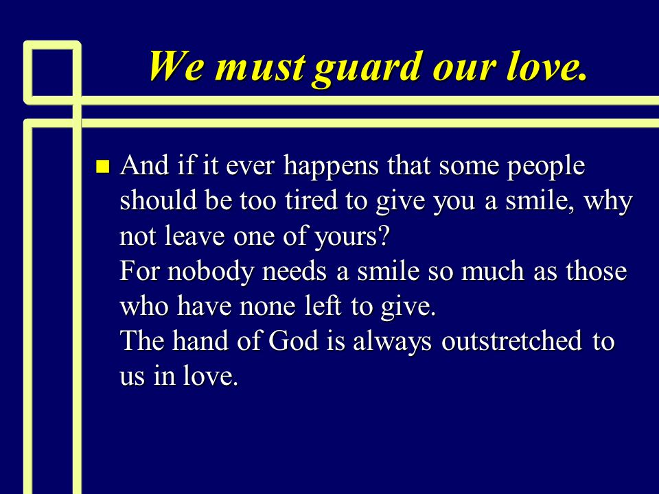 We must guard our love. n And if it ever happens that some people should be too tired to give you a smile, why not leave one of yours? For nobody need