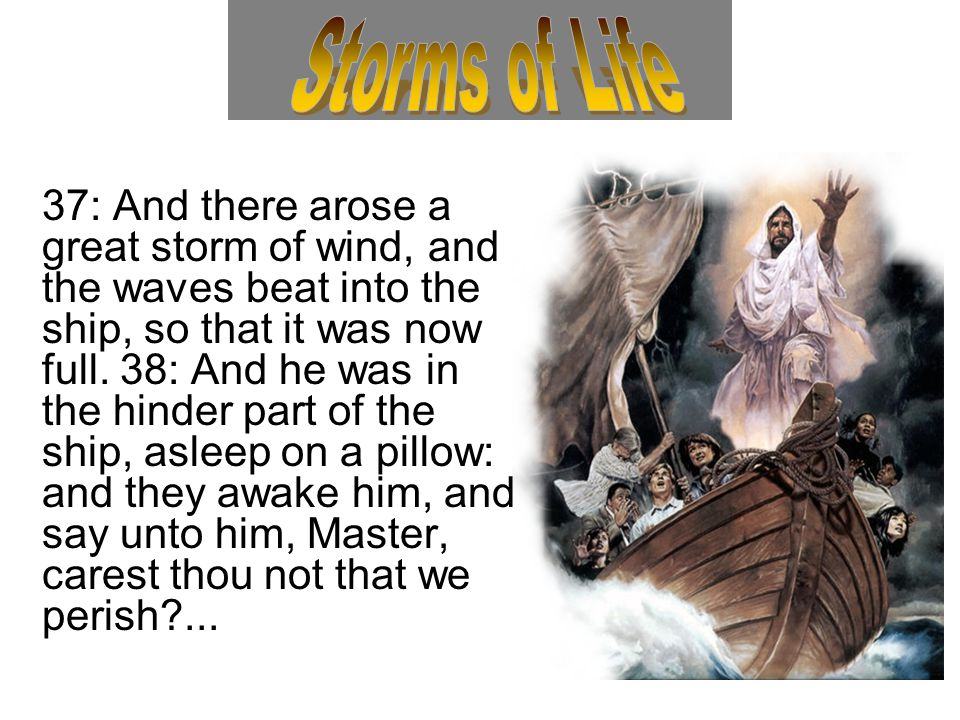 37: And there arose a great storm of wind, and the waves beat into the ship, so that it was now full. 38: And he was in the hinder part of the ship, a