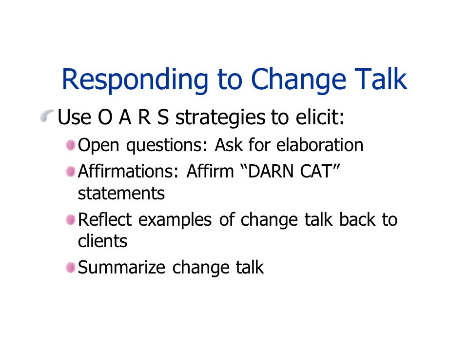 Responding to Change Talk Use O A R S strategies to elicit: Open questions: Ask for elaboration Affirmations: Affirm DARN CAT statements Reflect examples of change talk back to clients Summarize change talk