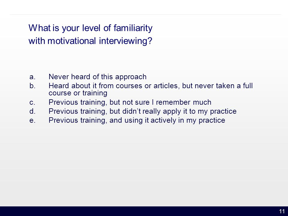 11 What is your level of familiarity with motivational interviewing.