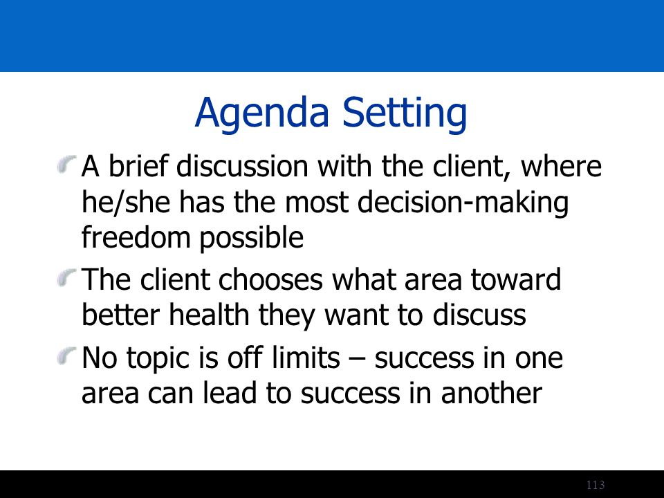 113 Agenda Setting A brief discussion with the client, where he/she has the most decision-making freedom possible The client chooses what area toward better health they want to discuss No topic is off limits – success in one area can lead to success in another