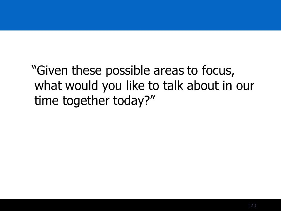 120 Given these possible areas to focus, what would you like to talk about in our time together today