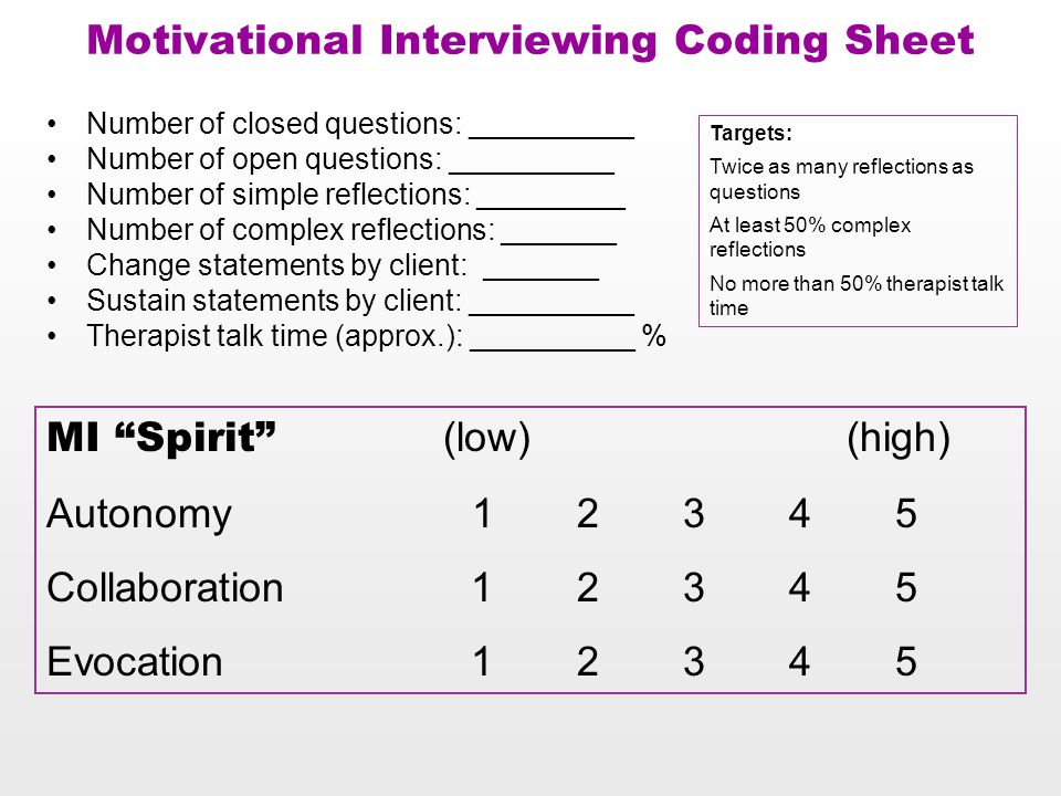 Motivational Interviewing Coding Sheet Number of closed questions: __________ Number of open questions: __________ Number of simple reflections: _________ Number of complex reflections: _______ Change statements by client: _______ Sustain statements by client: __________ Therapist talk time (approx.): __________ % MI Spirit (low) (high) Autonomy 12345 Collaboration12345 Evocation 12345 Targets: Twice as many reflections as questions At least 50% complex reflections No more than 50% therapist talk time