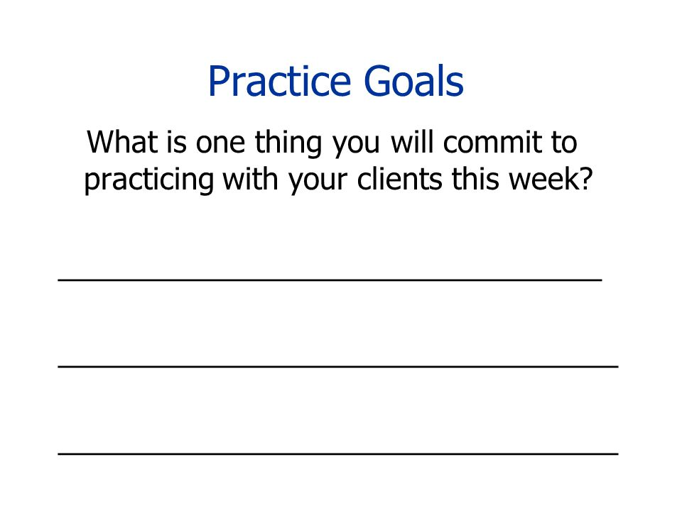 Practice Goals What is one thing you will commit to practicing with your clients this week.