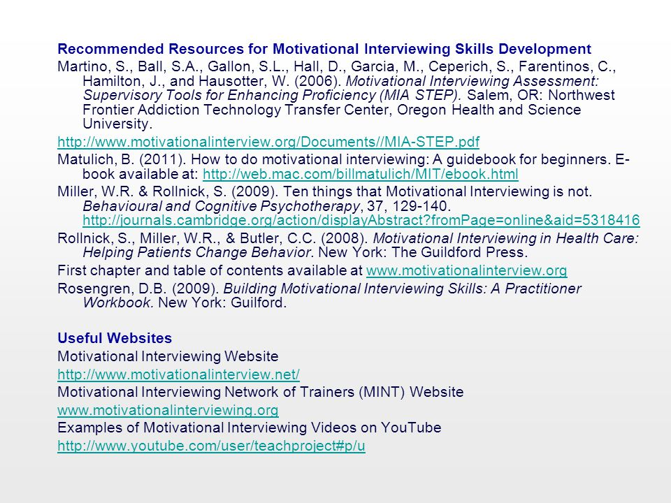 Recommended Resources for Motivational Interviewing Skills Development Martino, S., Ball, S.A., Gallon, S.L., Hall, D., Garcia, M., Ceperich, S., Farentinos, C., Hamilton, J., and Hausotter, W.