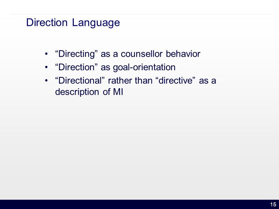 15 Direction Language Directing as a counsellor behavior Direction as goal-orientation Directional rather than directive as a description of MI