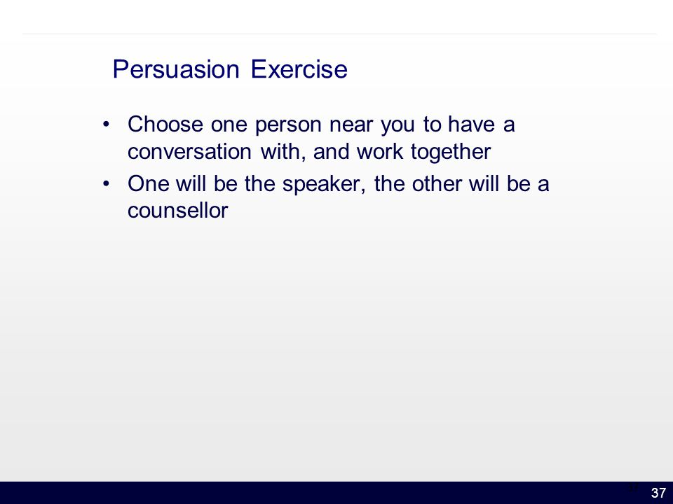 37 Persuasion Exercise Choose one person near you to have a conversation with, and work together One will be the speaker, the other will be a counsellor 37