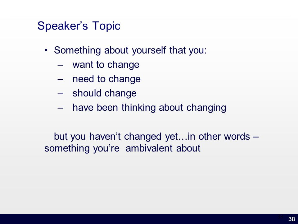 38 Speaker's Topic Something about yourself that you: –want to change –need to change –should change –have been thinking about changing but you haven't changed yet…in other words – something you're ambivalent about 38
