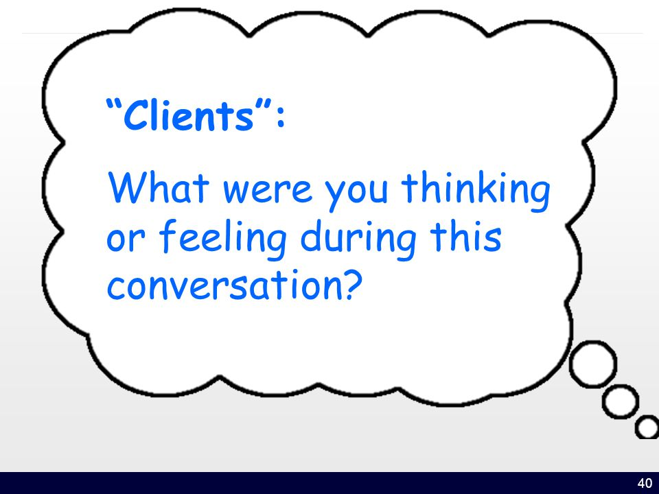 40 Clients : What were you thinking or feeling during this conversation