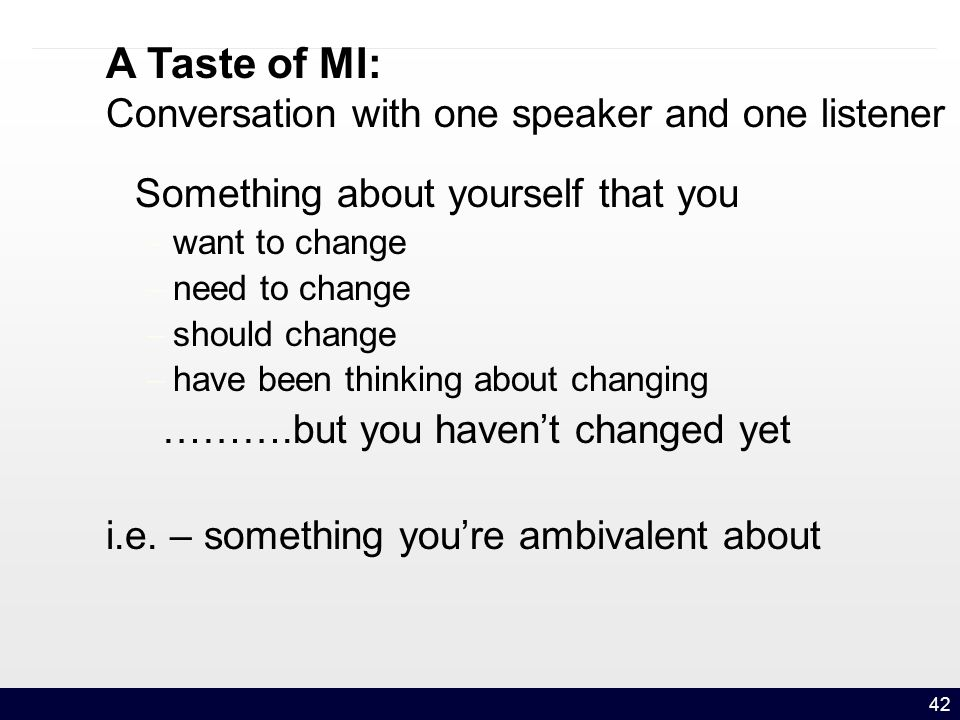 42 A Taste of MI: Conversation with one speaker and one listener Something about yourself that you – want to change – need to change – should change – have been thinking about changing ……….but you haven't changed yet i.e.