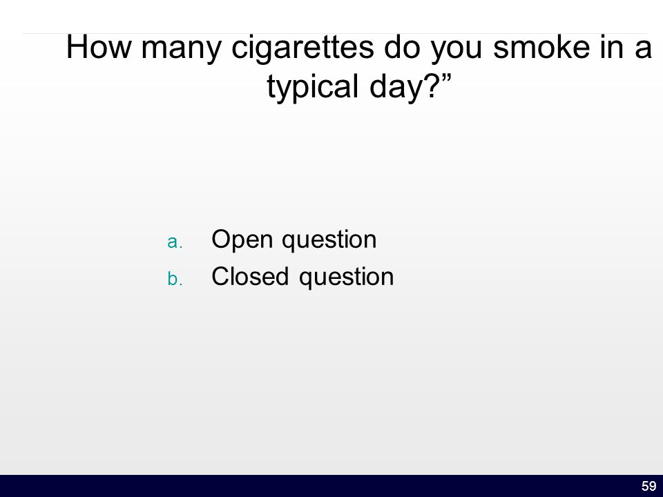 59 How many cigarettes do you smoke in a typical day a. Open question b. Closed question