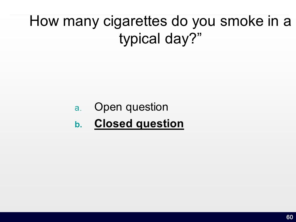 60 How many cigarettes do you smoke in a typical day a. Open question b. Closed question