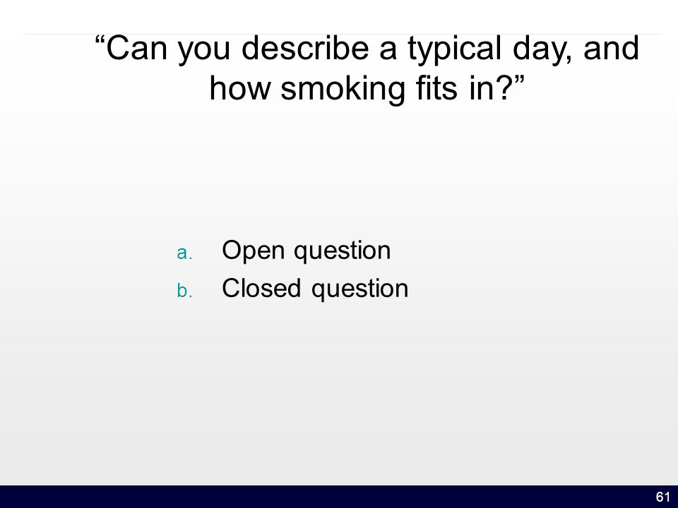 61 Can you describe a typical day, and how smoking fits in a. Open question b. Closed question